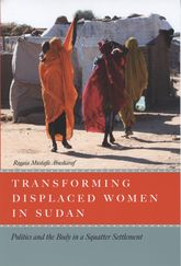 Transforming Displaced Women in SudanPolitics and the Body in a Squatter Settlement$