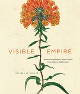 Visible EmpireBotanical Expeditions and Visual Culture in the Hispanic Enlightenment$