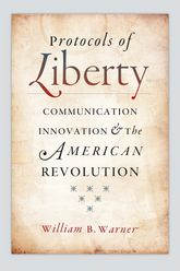 Protocols of LibertyCommunication Innovation and the American Revolution