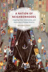 A Nation of NeighborhoodsImagining Cities, Communities, and Democracy in Postwar America