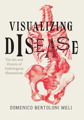Visualizing DiseaseThe Art and History of Pathological Illustrations