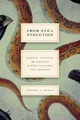 From Eve to EvolutionDarwin, Science, and Women's Rights in Gilded Age America$