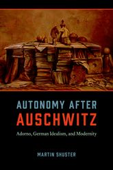 Autonomy After Auschwitz: Adorno, German Idealism, and Modernity