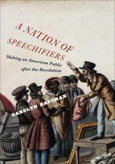 A Nation of Speechifiers: Making an American Public after the Revolution