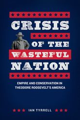 Crisis of the Wasteful NationEmpire and Conservation in Theodore Roosevelt's America