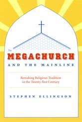 The Megachurch and the MainlineRemaking Religious Tradition in the Twenty-first Century