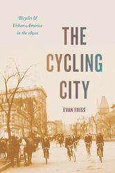 The Cycling CityBicycles and Urban America in the 1890s