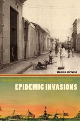 Epidemic InvasionsYellow Fever and the Limits of Cuban Independence, 1878-1930