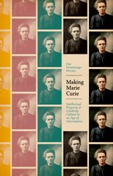 Making Marie Curie: Intellectual Property and Celebrity Culture in an Age of Information