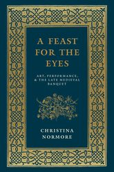 A Feast for the EyesArt, Performance, and the Late Medieval Banquet