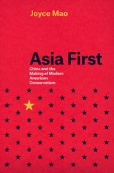 Asia First – China and the Making of Modern American Conservatism - Chicago Scholarship Online