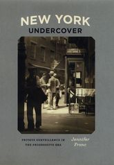 New York UndercoverPrivate Surveillance in the Progressive Era$