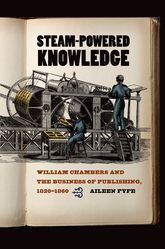 Steam-Powered Knowledge – William Chambers and the Business of Publishing, 1820-1860 - Chicago Scholarship Online