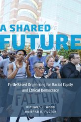 A Shared FutureFaith-Based Organizing for Racial Equity and Ethical Democracy
