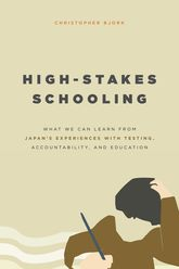 High-Stakes SchoolingWhat We Can Learn from Japan's Experiences with Testing, Accountability, and Education Reform