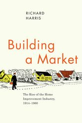 Building a MarketThe Rise of the Home Improvement Industry, 1914-1960