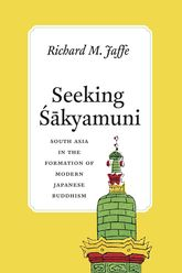 Seeking Sakyamuni: South Asia in the Formation of Modern Japanese Buddhism