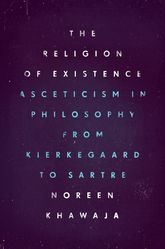 The Religion of ExistenceAsceticism in Philosophy from Kierkegaard to Sartre