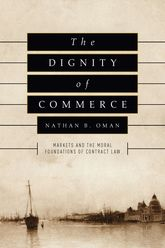 The Dignity of CommerceMarkets and the Moral Foundations of Contract Law$