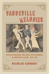 Vaudeville MelodiesPopular Musicians and Mass Entertainment in American Culture, 1870-1929