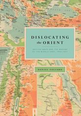 Dislocating the OrientBritish Maps and the Making of the Middle East, 1854-1921$