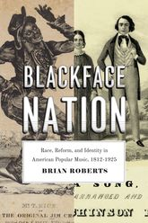 Blackface NationRace, Reform, and Identity in American Popular Music, 1812-1925