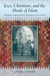 Jews, Christians, and the Abode of Islam – Modern Scholarship, Medieval Realities - Chicago Scholarship Online