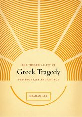 The Theatricality of Greek TragedyPlaying Space and Chorus
