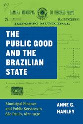 The Public Good and the Brazilian StateMunicipal Finance and Public Services in São Paulo, 1822-1930