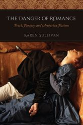 The Danger of RomanceTruth, Fantasy, and Arthurian Fictions