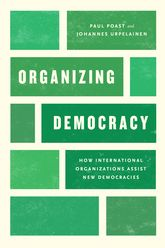 Organizing DemocracyHow International Organizations Assist New Democracies$