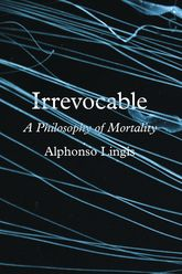 IrrevocableA Philosophy of Mortality