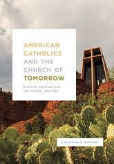 American Catholics and the Church of TomorrowBuilding Churches for the Future, 1925-1975