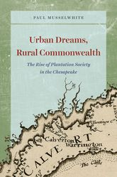 Urban Dreams, Rural CommonwealthThe Rise of Plantation Society in the Chesapeake
