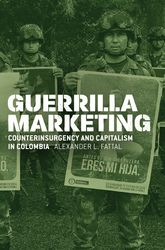 Guerrilla MarketingCounterinsurgency and Capitalism in Colombia