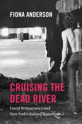 Cruising the Dead RiverDavid Wojnarowicz and New York's Ruined Waterfront$
