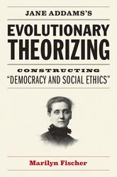 "Jane Addams's Evolutionary TheorizingConstructing ""Democracy and Social Ethics"""