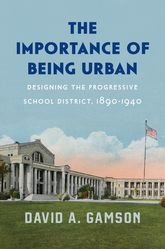 The Importance of Being UrbanDesigning the Progressive School District, 1890-1940