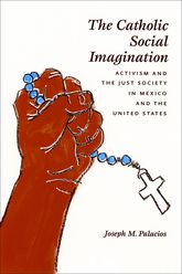 The Catholic Social ImaginationActivism and the Just Society in Mexico and the United States