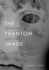 The Phantom Image – Seeing the Dead in Ancient Rome - Chicago Scholarship Online