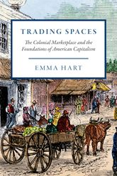 Trading SpacesThe Colonial Marketplace and the Foundations of American Capitalism
