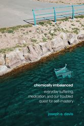 Chemically Imbalanced – Everyday Suffering, Medication, and Our Troubled Quest for Self-Mastery - Chicago Scholarship Online