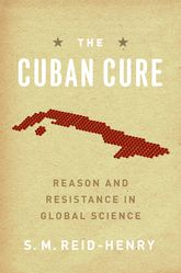 The Cuban Cure – Reason and Resistance in Global Science | Chicago Scholarship Online