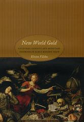 New World GoldCultural Anxiety and Monetary Disorder in Early Modern Spain