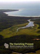 The Vanishing Present: Wisconsin's Changing Lands, Waters, and Wildlife | Chicago Scholarship Online