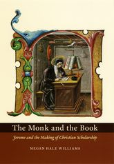 The Monk and the BookJerome and the Making of Christian Scholarship$