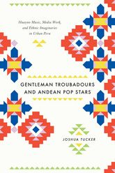 Gentleman Troubadours and Andean Pop StarsHuayno Music, Media Work, and Ethnic Imaginaries in Urban Peru$